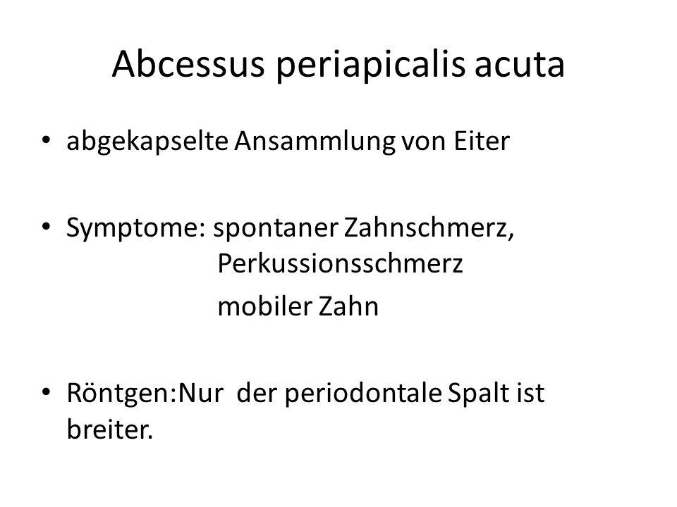 Abcessus periapicalis acuta abgekapselte Ansammlung von Eiter Symptome: spontaner Zahnschmerz, Perkussionsschmerz mobiler Zahn Röntgen:Nur der periodontale Spalt ist breiter.