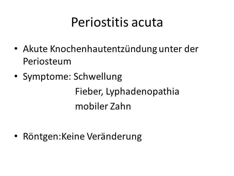 Periostitis acuta Akute Knochenhautentzündung unter der Periosteum Symptome: Schwellung Fieber, Lyphadenopathia mobiler Zahn Röntgen:Keine Veränderung