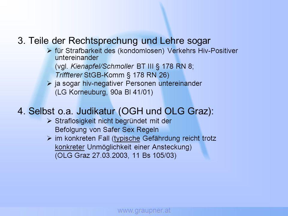www.graupner.at 3.Teile der Rechtsprechung und Lehre sogar für Strafbarkeit des (kondomlosen) Verkehrs Hiv-Positiver untereinander (vgl. Kienapfel/Sch