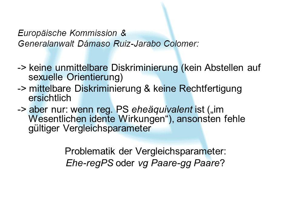 Europäische Kommission & Generalanwalt Dámaso Ruiz-Jarabo Colomer: -> keine unmittelbare Diskriminierung (kein Abstellen auf sexuelle Orientierung) -> mittelbare Diskriminierung & keine Rechtfertigung ersichtlich -> aber nur: wenn reg.