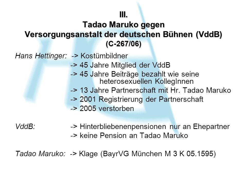 III. Tadao Maruko gegen Versorgungsanstalt der deutschen Bühnen (VddB) (C-267/06) Hans Hettinger: -> Kostümbildner -> 45 Jahre Mitglied der VddB -> 45