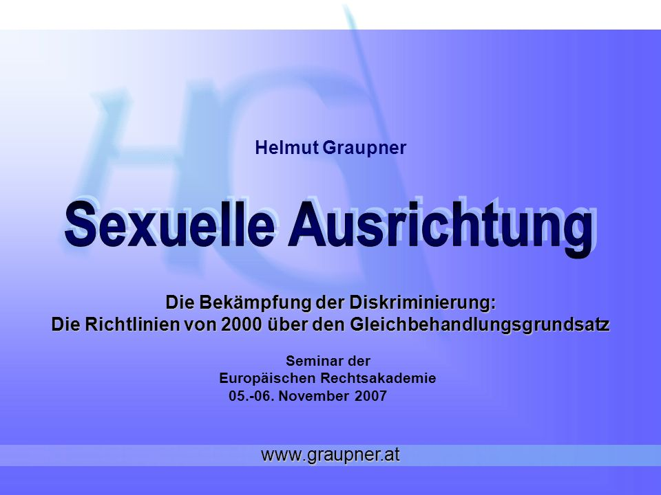 www.graupner.at Sexuelle Ausrichtung: Sexuelle Ausrichtung : bezogen auf das Geschlecht des Partners Homosexualität/Heterosexualität/Bisexualität Präferenz und Verhalten TransGender: Diskriminierungsgrund Geschlecht (P.S.
