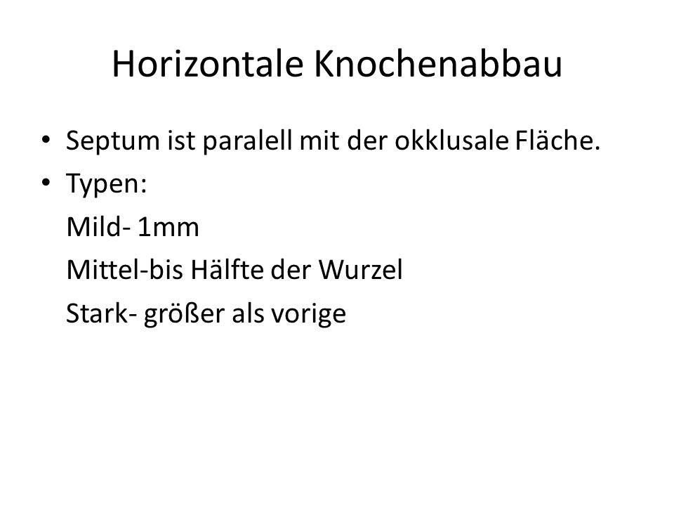 Horizontale Knochenabbau Septum ist paralell mit der okklusale Fläche. Typen: Mild- 1mm Mittel-bis Hälfte der Wurzel Stark- größer als vorige