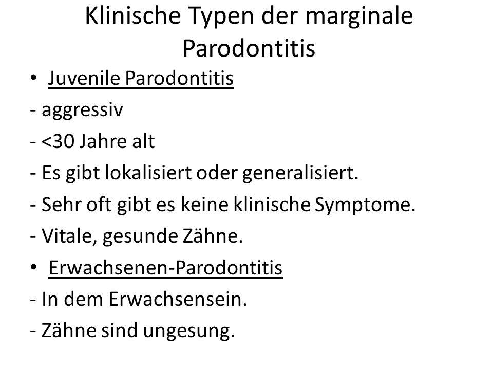 Klinische Typen der marginale Parodontitis Juvenile Parodontitis - aggressiv - <30 Jahre alt - Es gibt lokalisiert oder generalisiert. - Sehr oft gibt