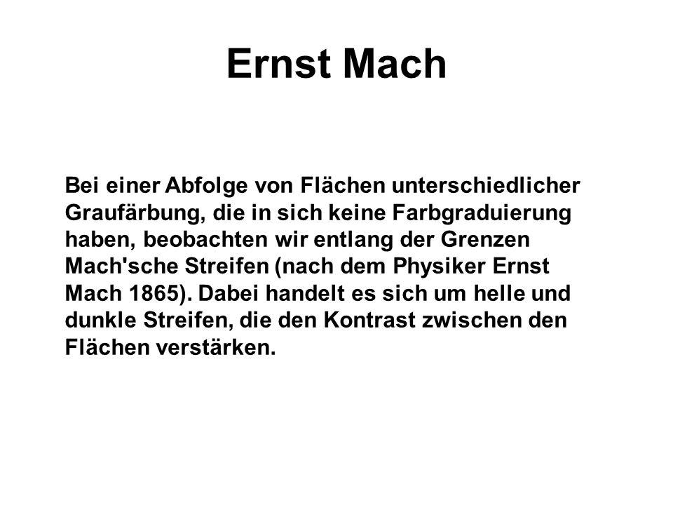 Ernst Mach Bei einer Abfolge von Flächen unterschiedlicher Graufärbung, die in sich keine Farbgraduierung haben, beobachten wir entlang der Grenzen Mach sche Streifen (nach dem Physiker Ernst Mach 1865).