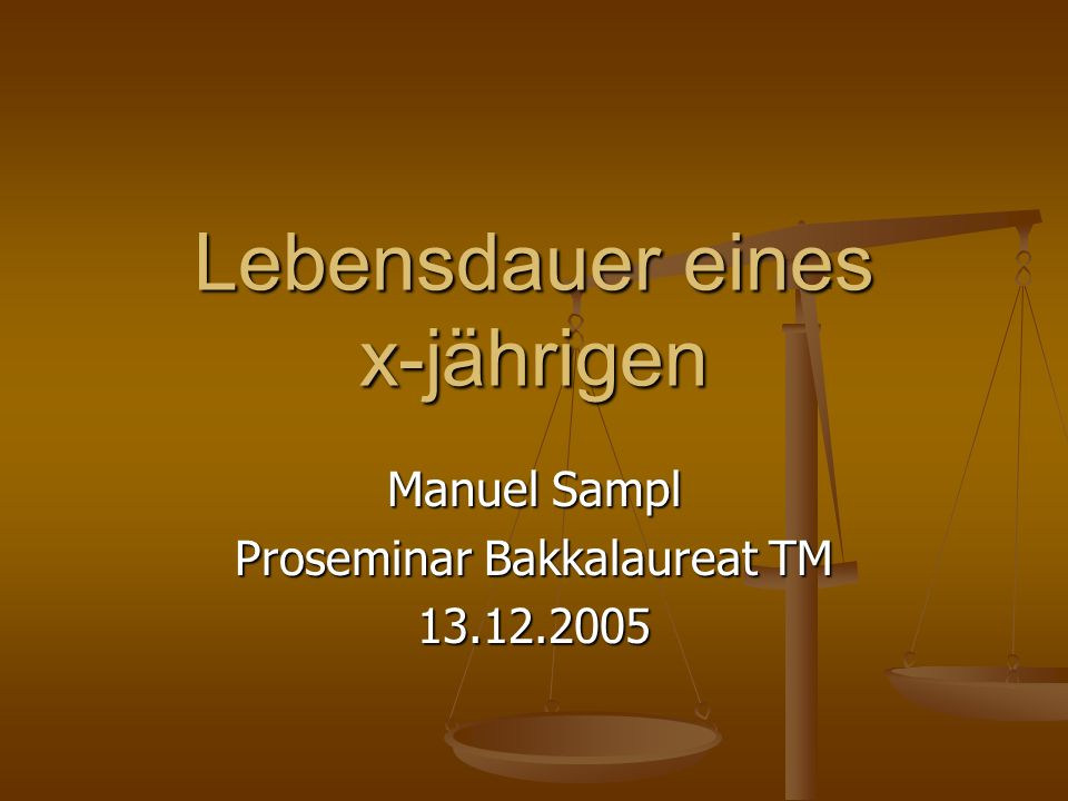 Lebensdauer eines x-jährigen Manuel Sampl Proseminar Bakkalaureat TM 13.12.2005