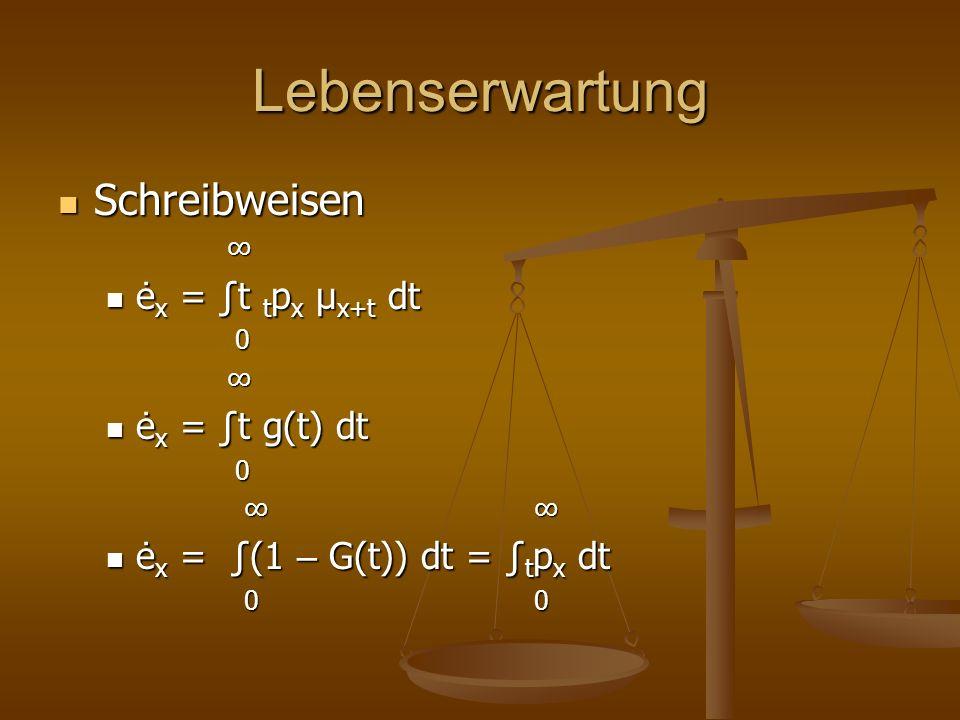 Lebenserwartung Schreibweisen Schreibweisen ė x = t t p x μ x+t dt ė x = t t p x μ x+t dt 0 ė x = t g(t) dt ė x = t g(t) dt 0 ė x = (1 – G(t)) dt = t p x dt ė x = (1 – G(t)) dt = t p x dt 0 0 0 0