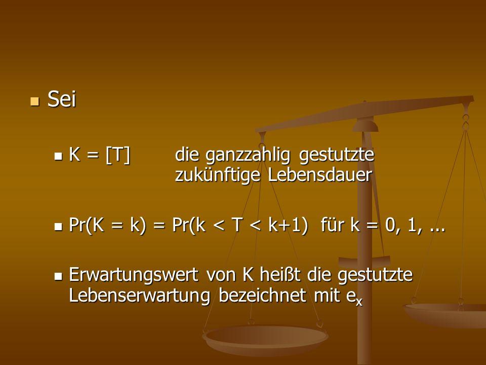Sei Sei K = [T] die ganzzahlig gestutzte zukünftige Lebensdauer K = [T] die ganzzahlig gestutzte zukünftige Lebensdauer Pr(K = k) = Pr(k < T < k+1) fü