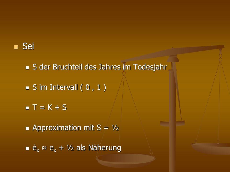 Sei Sei S der Bruchteil des Jahres im Todesjahr S der Bruchteil des Jahres im Todesjahr S im Intervall ( 0, 1 ) S im Intervall ( 0, 1 ) T = K + S T = K + S Approximation mit S = ½ Approximation mit S = ½ ė x e x + ½ als Näherung ė x e x + ½ als Näherung