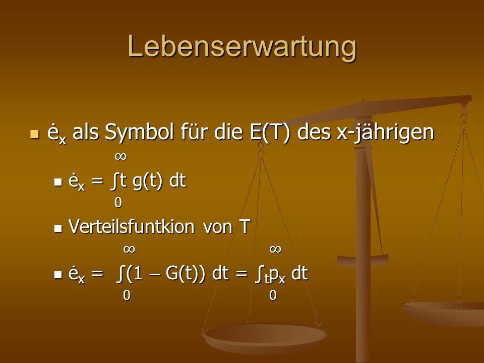 Lebenserwartung ė x als Symbol f ü r die E(T) des x-j ä hrigen ė x als Symbol f ü r die E(T) des x-j ä hrigen ė x = t g(t) dt ė x = t g(t) dt 0 Verteilsfuntkion von T Verteilsfuntkion von T ė x = (1 – G(t)) dt = t p x dt ė x = (1 – G(t)) dt = t p x dt 0 0 0 0