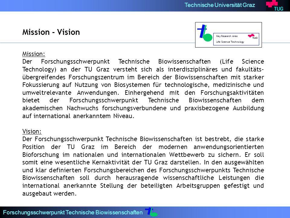 Technische Universität Graz Forschungsschwerpunkt Technische Biowissenschaften Mission: Der Forschungsschwerpunkt Technische Biowissenschaften (Life Science Technology) an der TU Graz versteht sich als interdisziplinäres und fakultäts übergreifendes Forschungszentrum im Bereich der Biowissenschaften mit starker Fokussierung auf Nutzung von Biosystemen für technologische, medizinische und umweltrelevante Anwendungen.