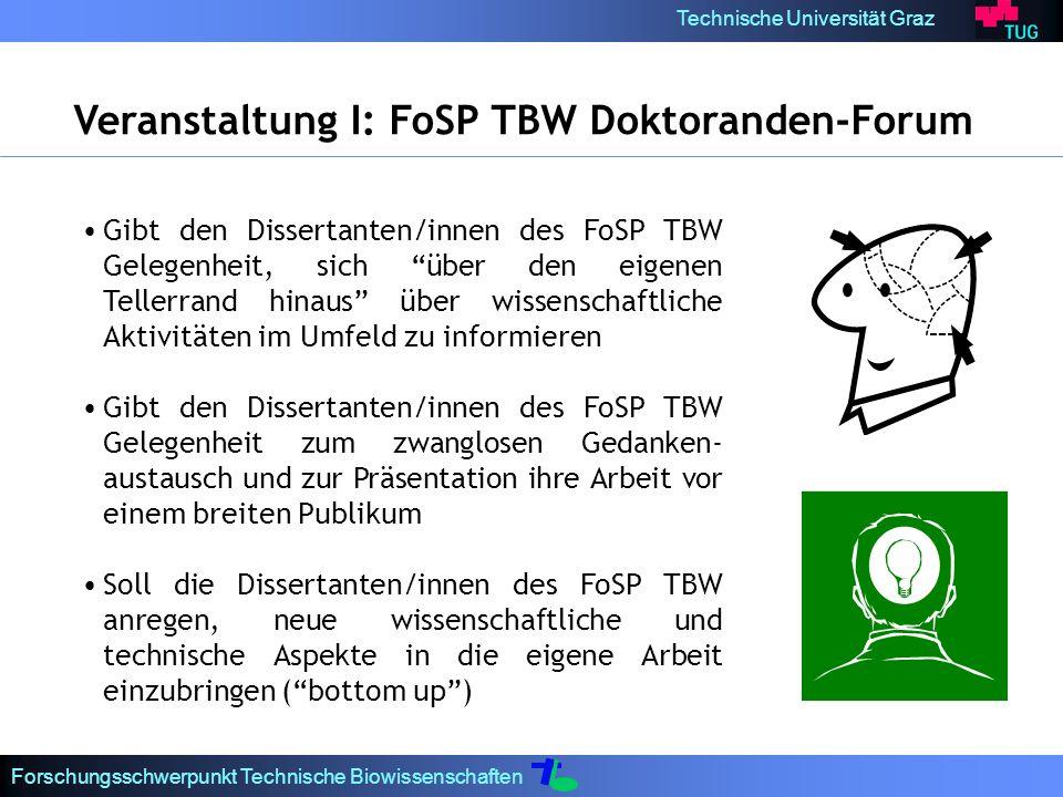 Technische Universität Graz Forschungsschwerpunkt Technische Biowissenschaften Gibt den Dissertanten/innen des FoSP TBW Gelegenheit, sich über den eigenen Tellerrand hinaus über wissenschaftliche Aktivitäten im Umfeld zu informieren Gibt den Dissertanten/innen des FoSP TBW Gelegenheit zum zwanglosen Gedanken- austausch und zur Präsentation ihre Arbeit vor einem breiten Publikum Soll die Dissertanten/innen des FoSP TBW anregen, neue wissenschaftliche und technische Aspekte in die eigene Arbeit einzubringen (bottom up) Veranstaltung I: FoSP TBW Doktoranden-Forum