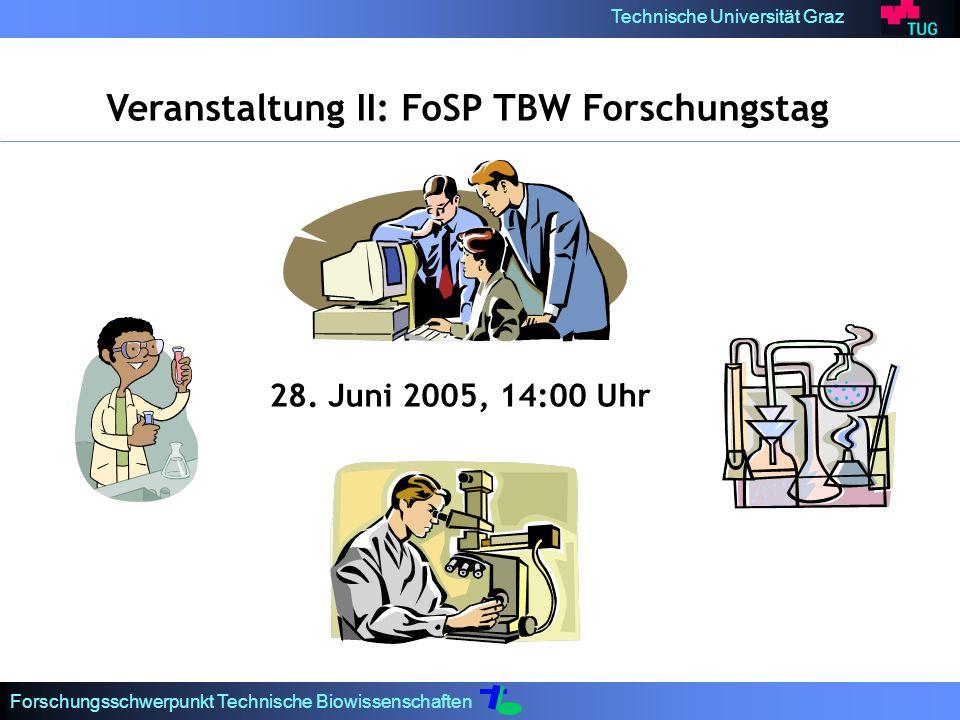 Technische Universität Graz Forschungsschwerpunkt Technische Biowissenschaften Veranstaltung II: FoSP TBW Forschungstag 28. Juni 2005, 14:00 Uhr