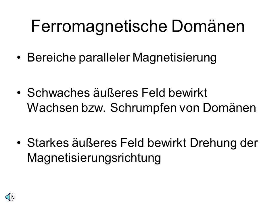 Ferromagnetische Domänen Bereiche paralleler Magnetisierung Schwaches äußeres Feld bewirkt Wachsen bzw. Schrumpfen von Domänen Starkes äußeres Feld be
