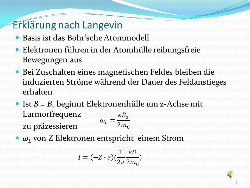 Erklärung nach Langevin Basis ist das Bohrsche Atommodell Elektronen führen in der Atomhülle reibungsfreie Bewegungen aus Bei Zuschalten eines magnetischen Feldes bleiben die induzierten Ströme während der Dauer des Feldanstieges erhalten Ist B = B z beginnt Elektronenhülle um z-Achse mit Larmorfrequenz zu präzessieren ω L von Z Elektronen entspricht einem Strom 5