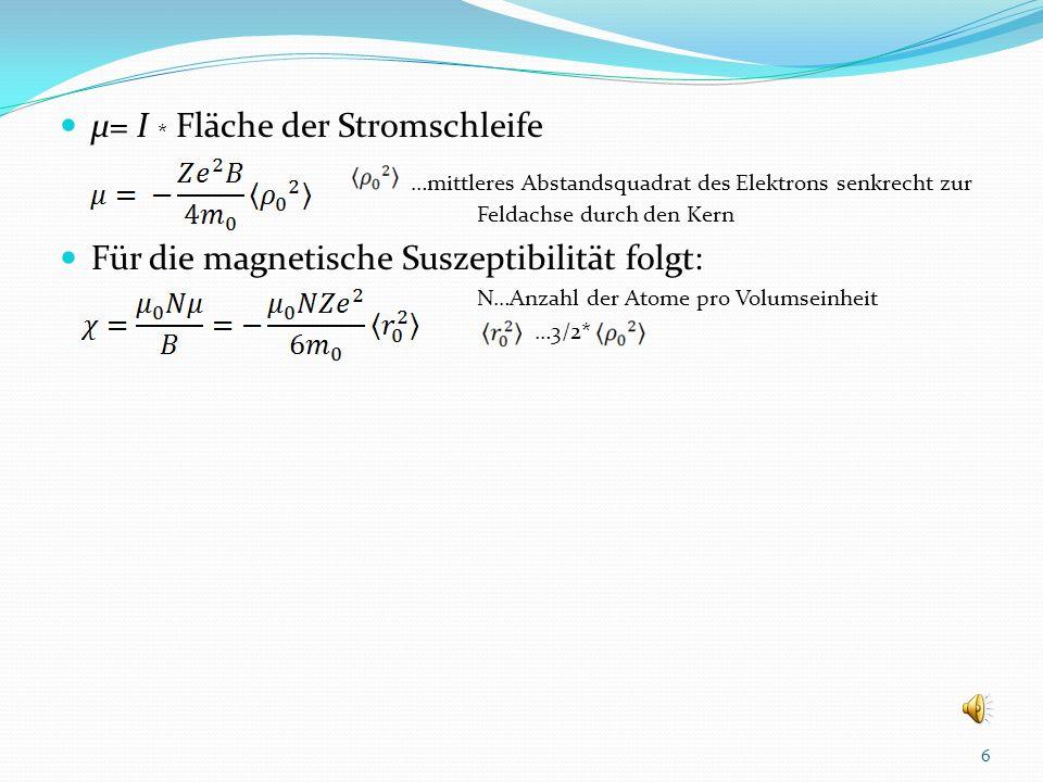 μ= I * Fläche der Stromschleife …mittleres Abstandsquadrat des Elektrons senkrecht zur Feldachse durch den Kern Für die magnetische Suszeptibilität folgt: N…Anzahl der Atome pro Volumseinheit …3/2* 6