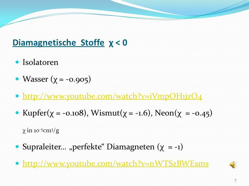 Diamagnetische Stoffe χ < 0 Isolatoren Wasser (χ = -0.905) http://www.youtube.com/watch?v=iVmpOH1jzO4 Kupfer(χ = -0.108), Wismut(χ = -1.6), Neon(χ = -0.45) χ in 10 -5 cm 3 /g Supraleiter… perfekte Diamagneten (χ = -1) http://www.youtube.com/watch?v=nWTSzBWEsms 7