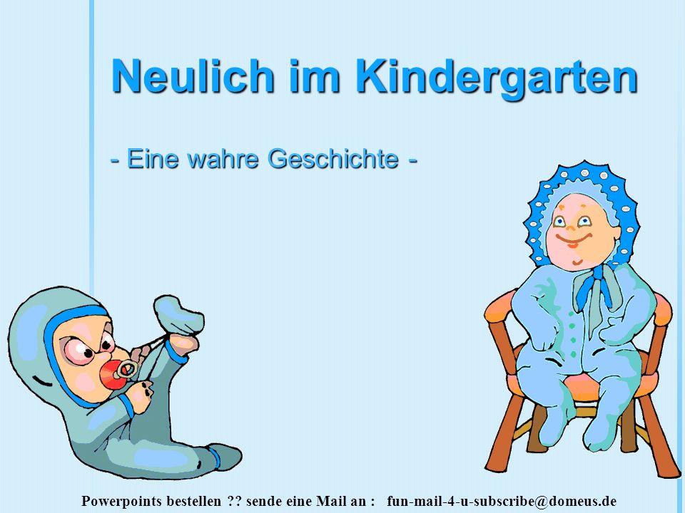 Powerpoints bestellen ?? sende eine Mail an : fun-mail-4-u-subscribe@domeus.de Neulich im Kindergarten - Eine wahre Geschichte -
