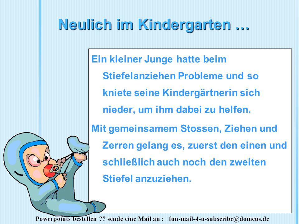 Powerpoints bestellen ?? sende eine Mail an : fun-mail-4-u-subscribe@domeus.de Neulich im Kindergarten … Ein kleiner Junge hatte beim Stiefelanziehen