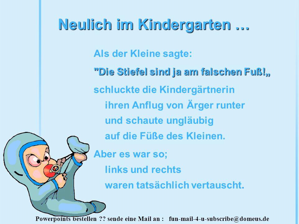 Powerpoints bestellen ?? sende eine Mail an : fun-mail-4-u-subscribe@domeus.de Neulich im Kindergarten … Als der Kleine sagte: