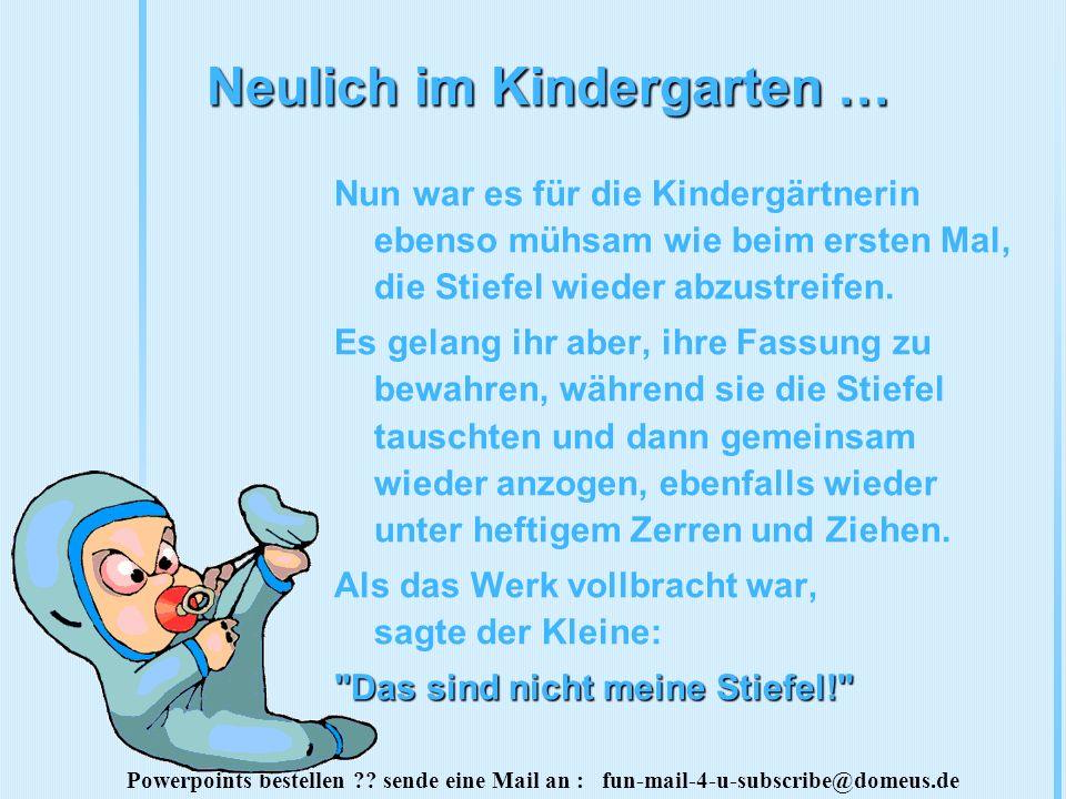 Powerpoints bestellen ?? sende eine Mail an : fun-mail-4-u-subscribe@domeus.de Neulich im Kindergarten … Nun war es für die Kindergärtnerin ebenso müh