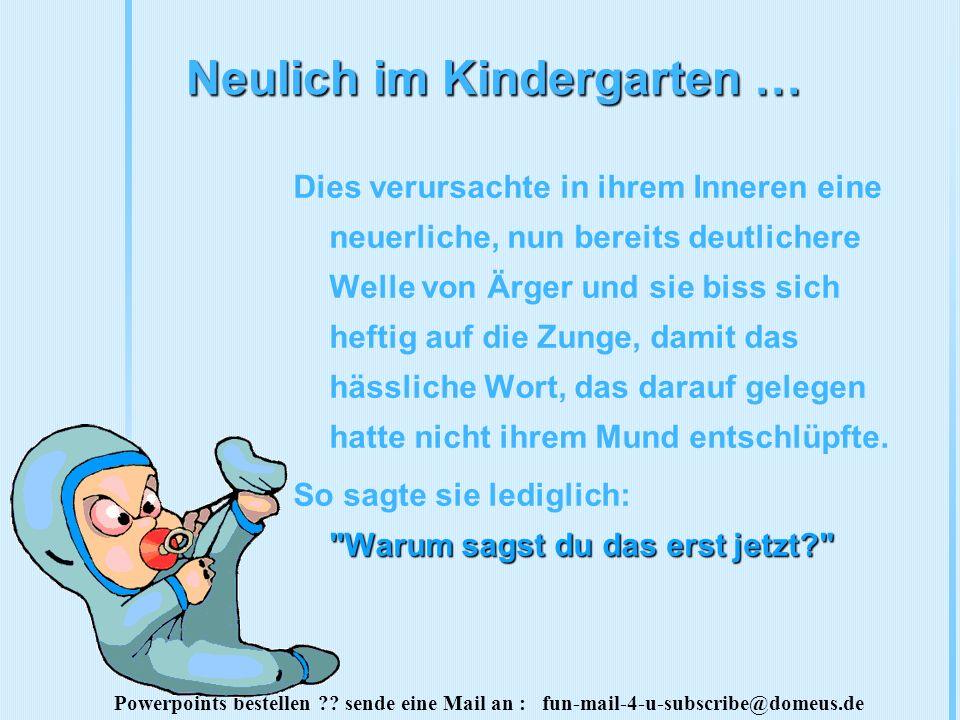 Powerpoints bestellen ?? sende eine Mail an : fun-mail-4-u-subscribe@domeus.de Neulich im Kindergarten … Dies verursachte in ihrem Inneren eine neuerl