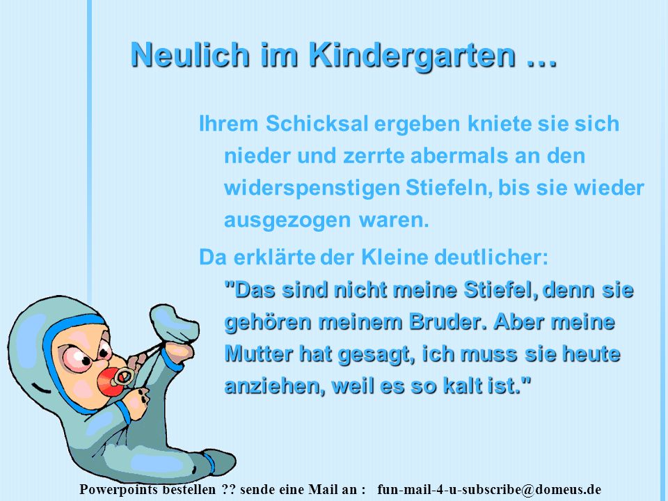 Powerpoints bestellen ?? sende eine Mail an : fun-mail-4-u-subscribe@domeus.de Neulich im Kindergarten … Ihrem Schicksal ergeben kniete sie sich niede