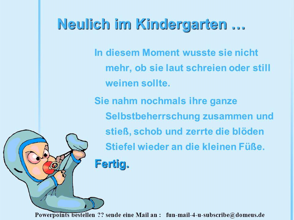 Powerpoints bestellen ?? sende eine Mail an : fun-mail-4-u-subscribe@domeus.de Neulich im Kindergarten … In diesem Moment wusste sie nicht mehr, ob si