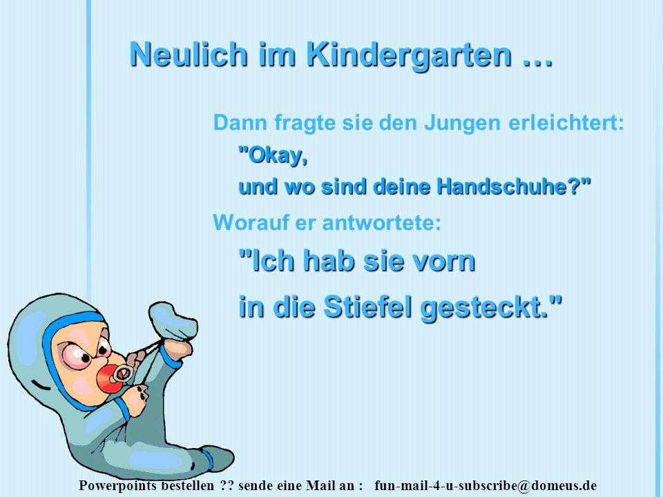 Powerpoints bestellen ?? sende eine Mail an : fun-mail-4-u-subscribe@domeus.de Neulich im Kindergarten …