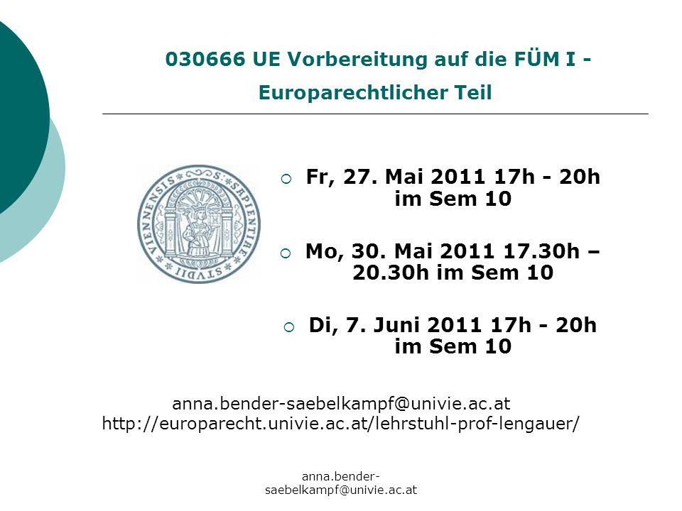 anna.bender- saebelkampf@univie.ac.at 030666 UE Vorbereitung auf die FÜM I - Europarechtlicher Teil Fr, 27. Mai 2011 17h - 20h im Sem 10 Mo, 30. Mai 2