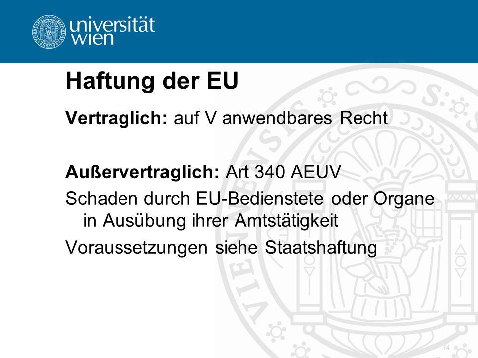 Haftung der EU 14 Vertraglich: auf V anwendbares Recht Außervertraglich: Art 340 AEUV Schaden durch EU-Bedienstete oder Organe in Ausübung ihrer Amtst
