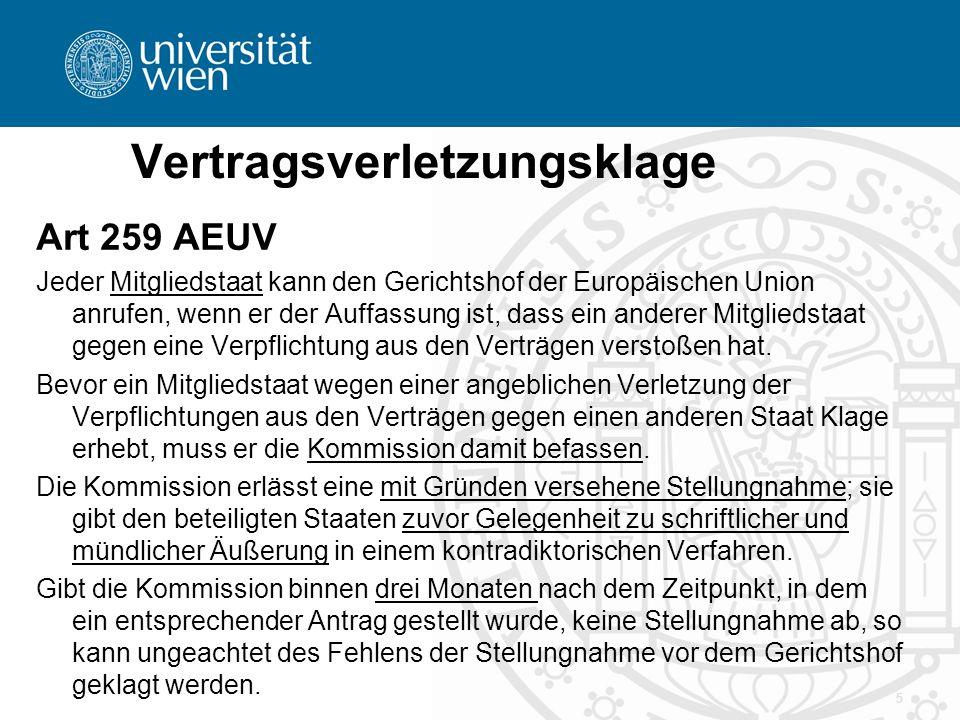 Vertragsverletzungsklage Art 260 AEUV (1) Stellt der Gerichtshof der Europäischen Union fest, dass ein Mitgliedstaat gegen eine Verpflichtung aus den Verträgen verstoßen hat, so hat dieser Staat die Maßnahmen zu ergreifen, die sich aus dem Urteil des Gerichtshofs ergeben.