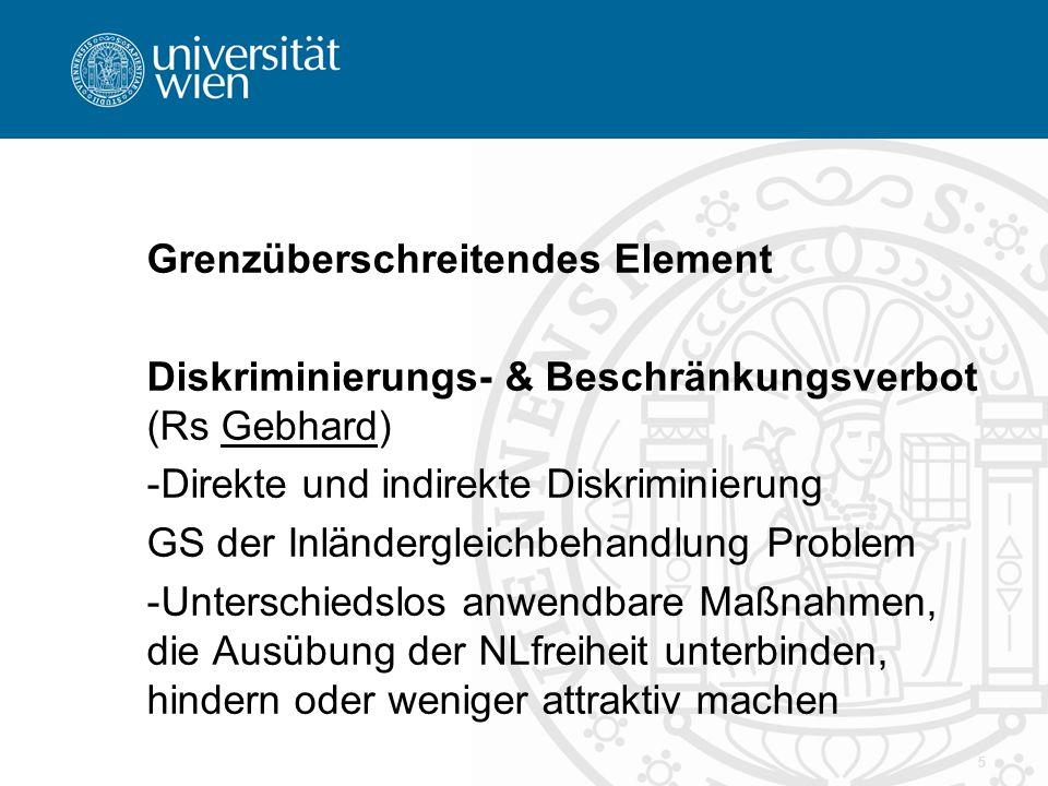 Grenzüberschreitendes Element Diskriminierungs- & Beschränkungsverbot (Rs Gebhard) -Direkte und indirekte Diskriminierung GS der Inländergleichbehandlung Problem -Unterschiedslos anwendbare Maßnahmen, die Ausübung der NLfreiheit unterbinden, hindern oder weniger attraktiv machen 5