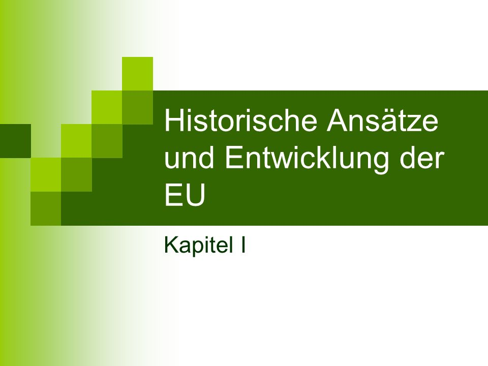Historische Ansätze und Entwicklung der EU Kapitel I