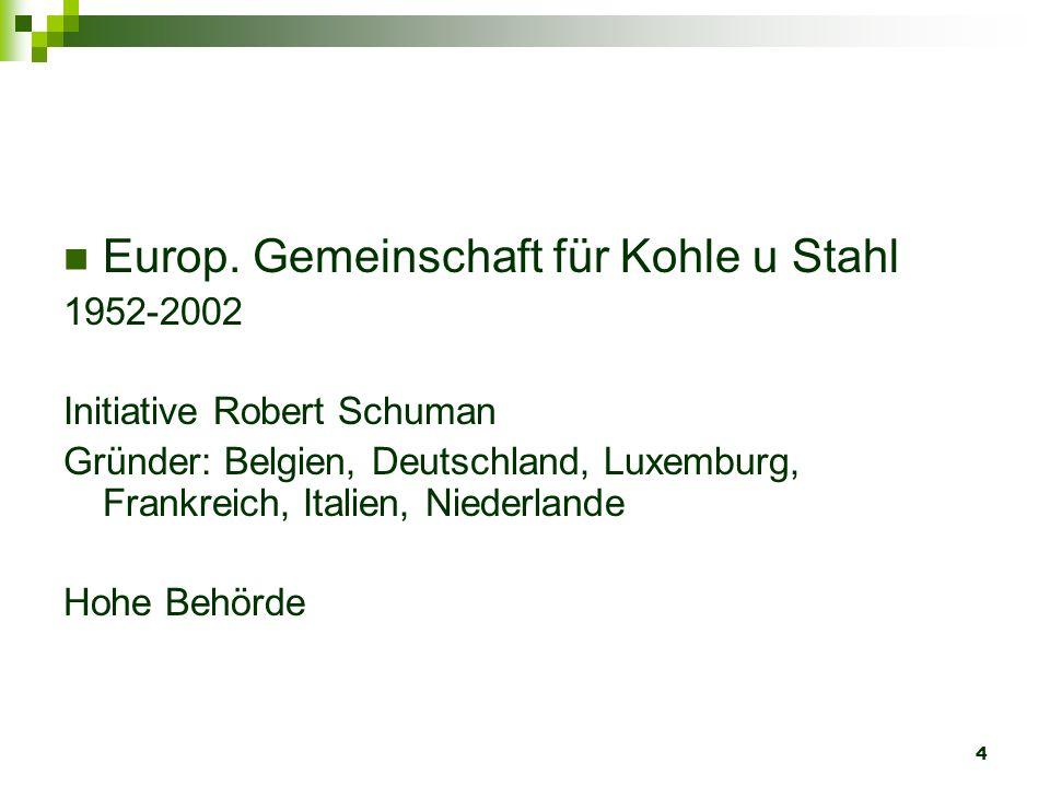4 Europ. Gemeinschaft für Kohle u Stahl 1952-2002 Initiative Robert Schuman Gründer: Belgien, Deutschland, Luxemburg, Frankreich, Italien, Niederlande