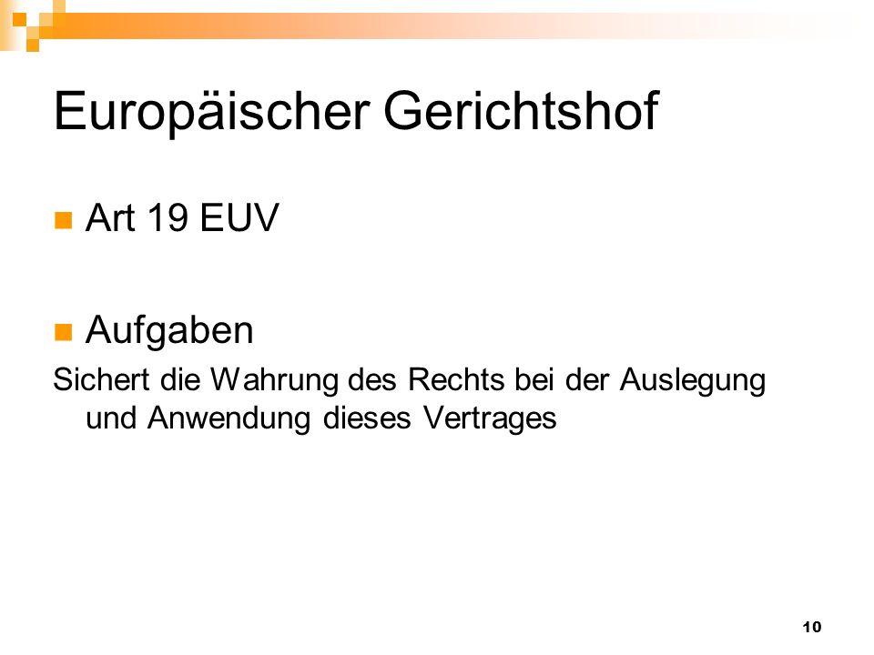 10 Europäischer Gerichtshof Art 19 EUV Aufgaben Sichert die Wahrung des Rechts bei der Auslegung und Anwendung dieses Vertrages