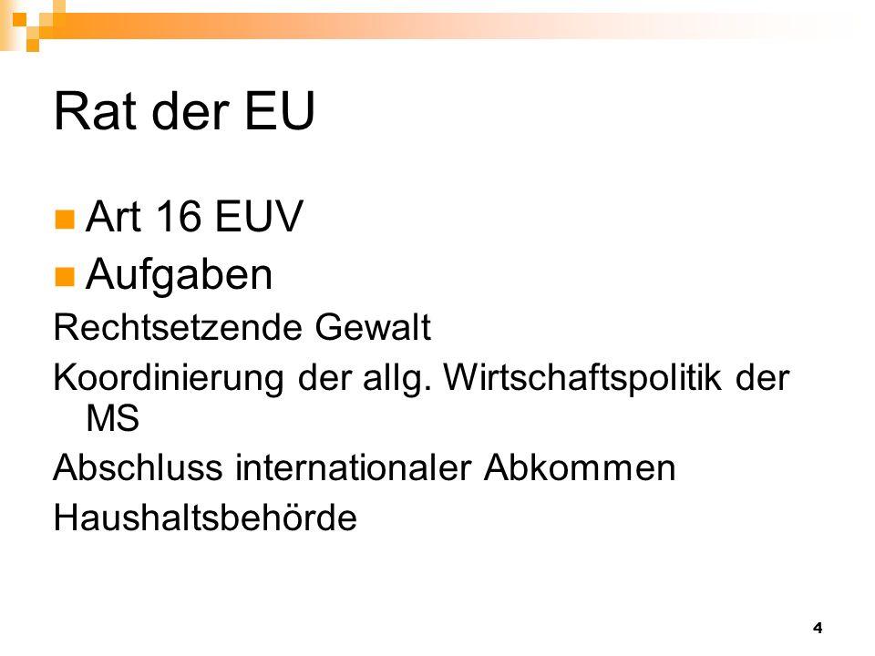 4 Rat der EU Art 16 EUV Aufgaben Rechtsetzende Gewalt Koordinierung der allg. Wirtschaftspolitik der MS Abschluss internationaler Abkommen Haushaltsbe