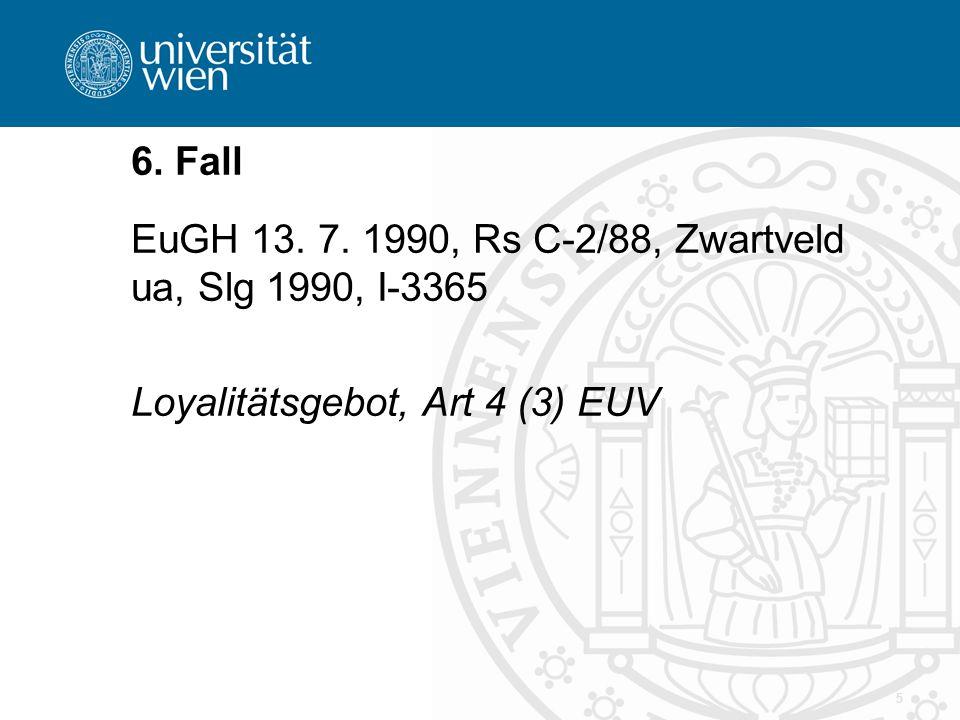5 6. Fall EuGH 13. 7. 1990, Rs C-2/88, Zwartveld ua, Slg 1990, I-3365 Loyalitätsgebot, Art 4 (3) EUV