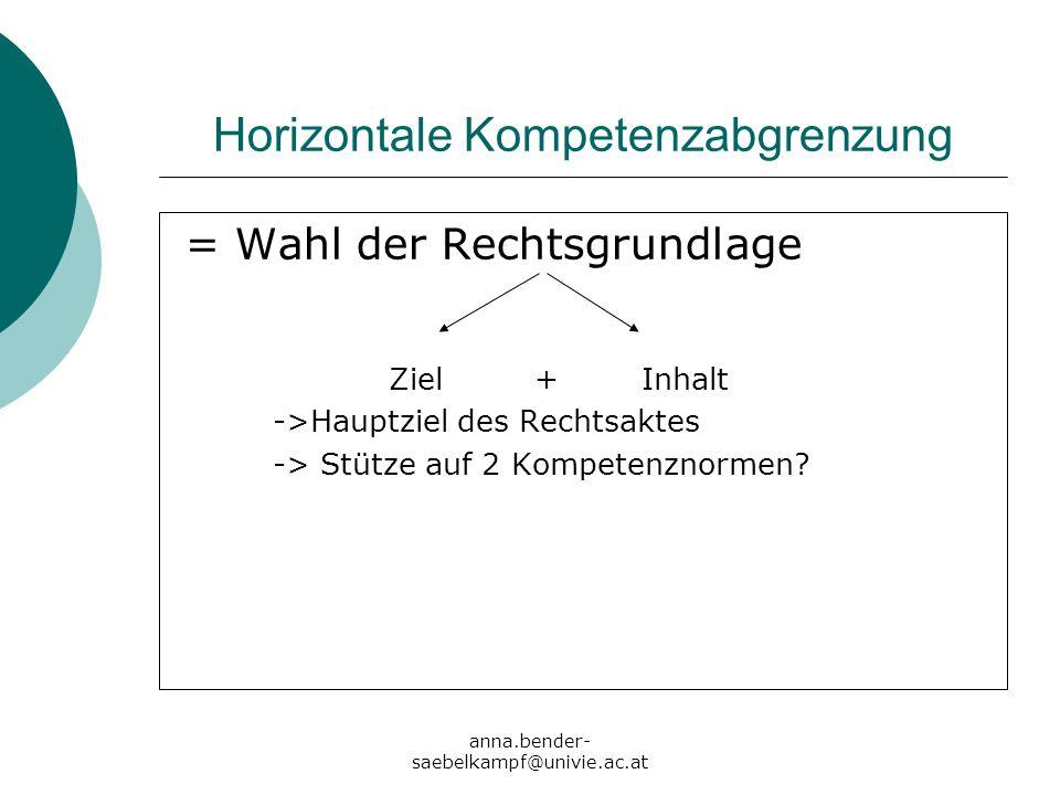 anna.bender- saebelkampf@univie.ac.at Horizontale Kompetenzabgrenzung = Wahl der Rechtsgrundlage Ziel + Inhalt ->Hauptziel des Rechtsaktes -> Stütze a