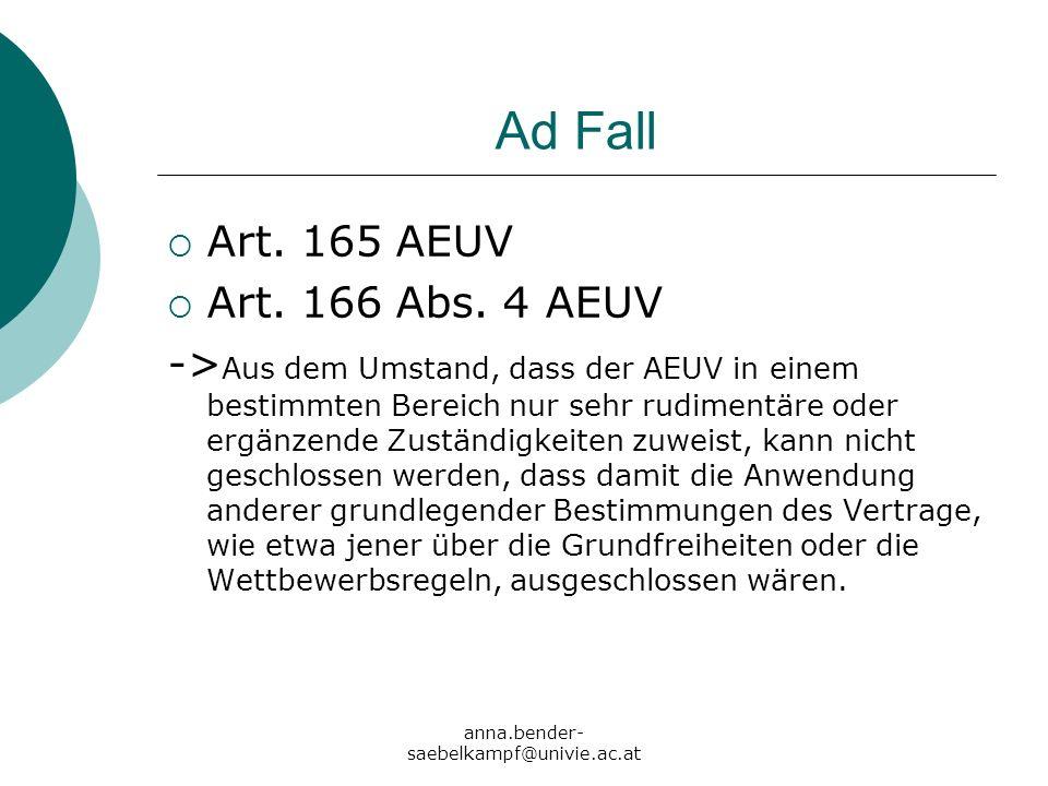anna.bender- saebelkampf@univie.ac.at Ad Fall Art. 165 AEUV Art. 166 Abs. 4 AEUV -> Aus dem Umstand, dass der AEUV in einem bestimmten Bereich nur seh