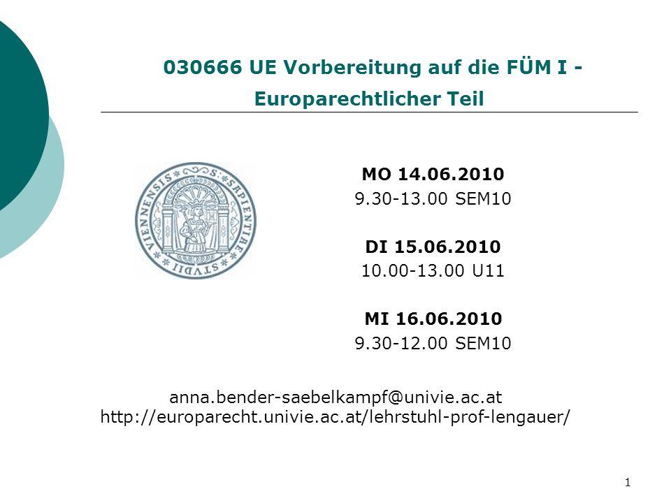 1 030666 UE Vorbereitung auf die FÜM I - Europarechtlicher Teil MO 14.06.2010 9.30-13.00 SEM10 DI 15.06.2010 10.00-13.00 U11 MI 16.06.2010 9.30-12.00