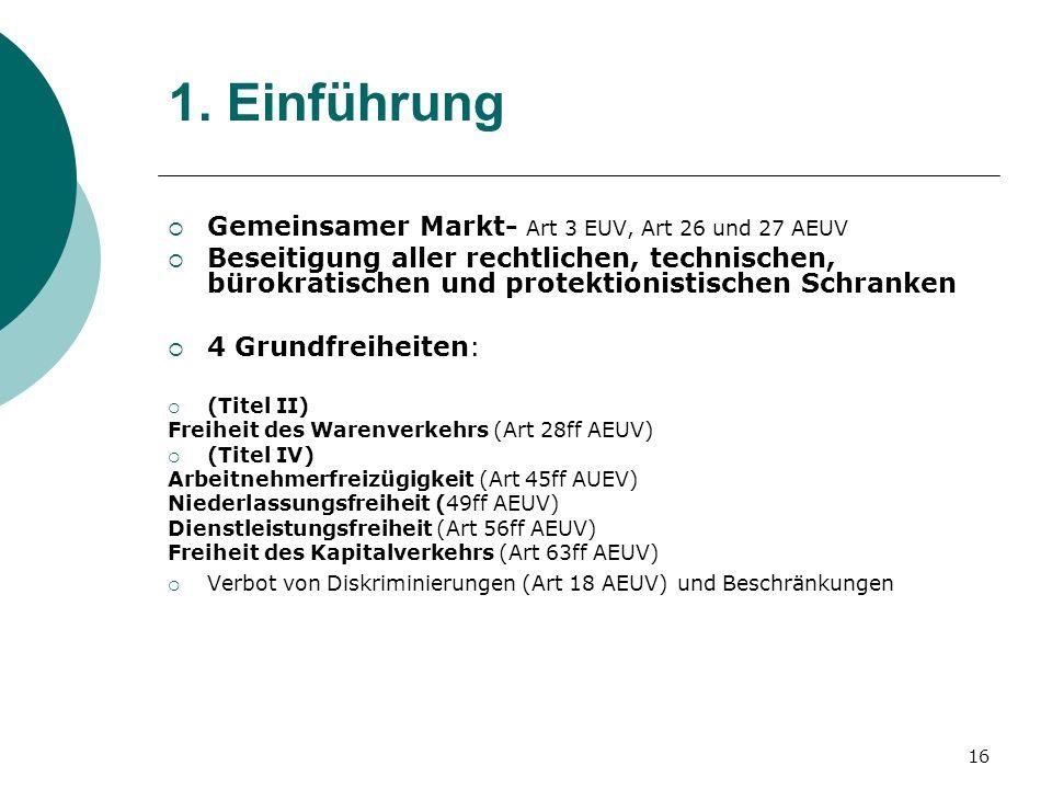 16 1. Einführung Gemeinsamer Markt- Art 3 EUV, Art 26 und 27 AEUV Beseitigung aller rechtlichen, technischen, bürokratischen und protektionistischen S