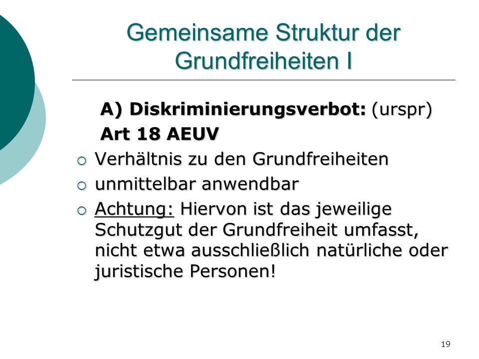 19 Gemeinsame Struktur der Grundfreiheiten I A) Diskriminierungsverbot: (urspr) A) Diskriminierungsverbot: (urspr) Art 18 AEUV Art 18 AEUV Verhältnis