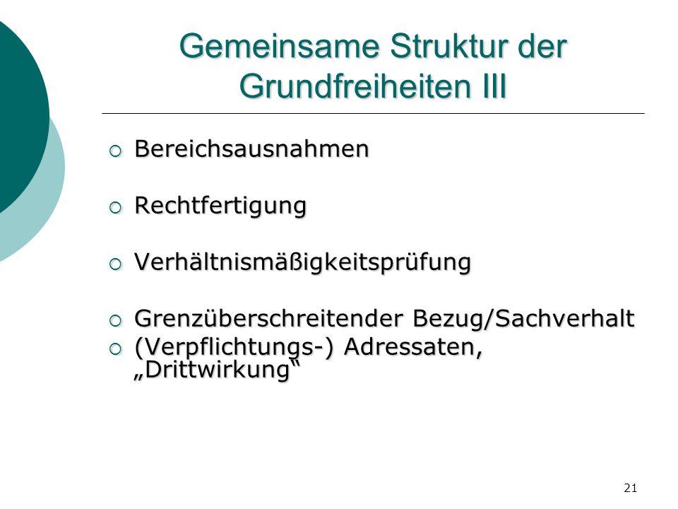21 Gemeinsame Struktur der Grundfreiheiten III Bereichsausnahmen Bereichsausnahmen Rechtfertigung Rechtfertigung Verhältnismäßigkeitsprüfung Verhältni