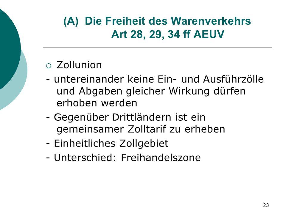 23 (A)Die Freiheit des Warenverkehrs Art 28, 29, 34 ff AEUV Zollunion - untereinander keine Ein- und Ausführzölle und Abgaben gleicher Wirkung dürfen