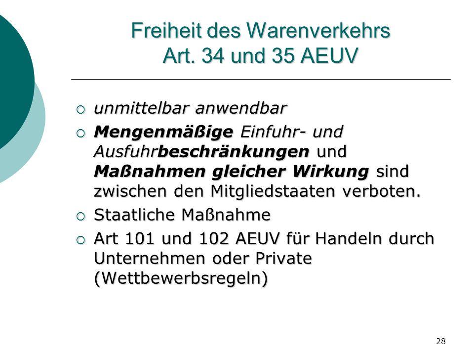 28 Freiheit des Warenverkehrs Art. 34 und 35 AEUV unmittelbar anwendbar unmittelbar anwendbar Mengenmäßige Einfuhr- und Ausfuhrbeschränkungen und Maßn