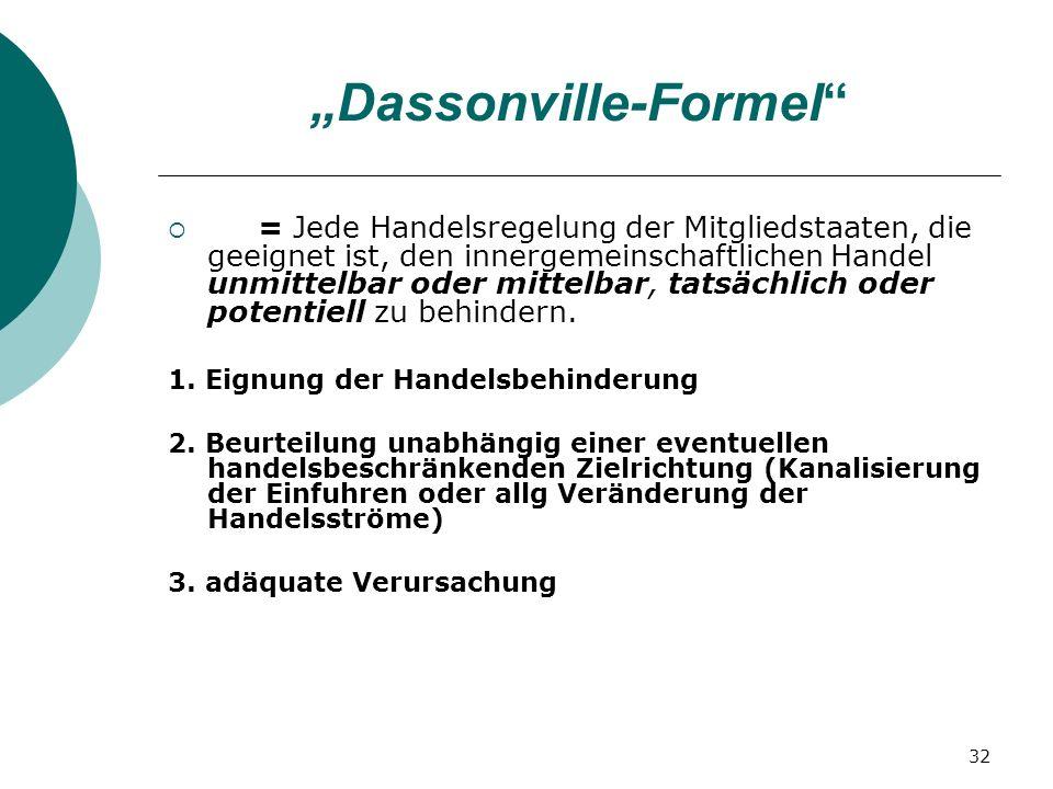 32 Dassonville-Formel = Jede Handelsregelung der Mitgliedstaaten, die geeignet ist, den innergemeinschaftlichen Handel unmittelbar oder mittelbar, tat