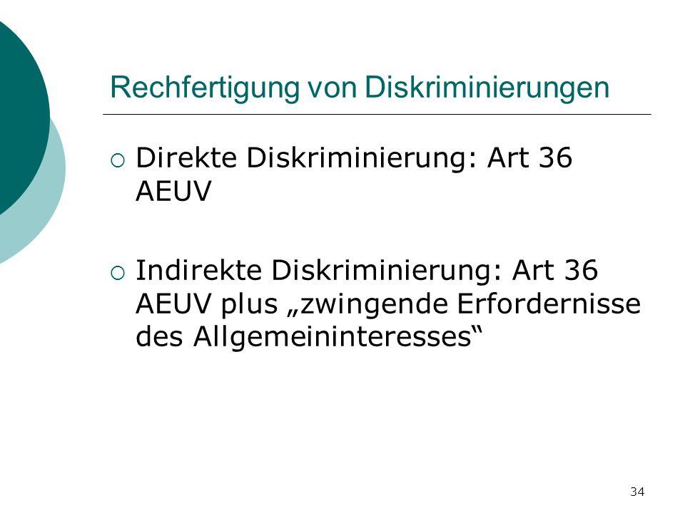 34 Rechfertigung von Diskriminierungen Direkte Diskriminierung: Art 36 AEUV Indirekte Diskriminierung: Art 36 AEUV plus zwingende Erfordernisse des Al