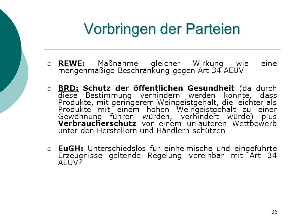 36 Vorbringen der Parteien REWE: Maßnahme gleicher Wirkung wie eine mengenmäßige Beschränkung gegen Art 34 AEUV BRD: Schutz der öffentlichen Gesundhei