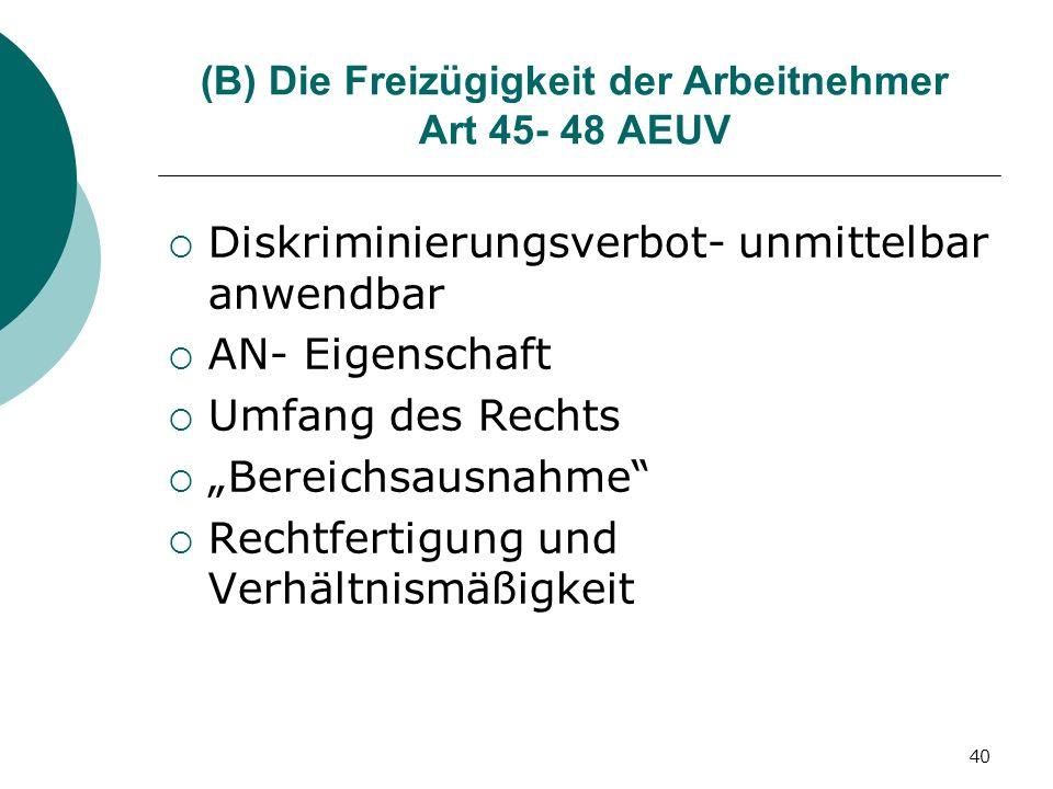 40 (B) Die Freizügigkeit der Arbeitnehmer Art 45- 48 AEUV Diskriminierungsverbot- unmittelbar anwendbar AN- Eigenschaft Umfang des Rechts Bereichsausn